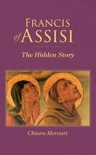 Francis of Assisi: The Hidden Story by Chiara Mercuri