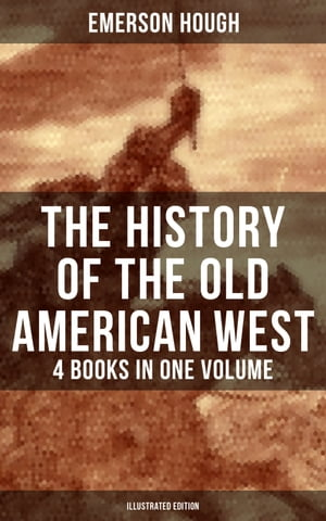 The History of the Old American West – 4 Books in One Volume (Illustrated Edition): The Story of the Cowboy, The Way to the West, The Story of the Outlaw & The Passing of Frontier by Emerson Hough