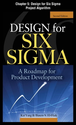 Book Design for Six Sigma, Chapter 5 - Design for Six Sigma Project Algorithm by Basem S. EI-Haik
