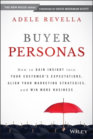 Buyer Personas How to Gain Insight into your Customer's Expectations,  Align your Marketing Strategies,  and Win More Business