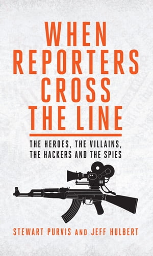 When Reporters Cross the Line The Heroes,  the Villains,  the Hackers and the Spies