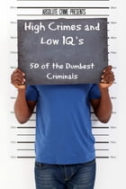 High Crimes and Low IQs: 50 of the Dumbest Criminals by William Webb
