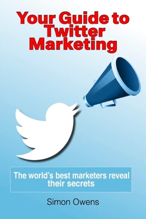 Your Guide to Twitter Marketing: The World's Best Marketers Reveal Their Secrets