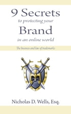 9 Secrets to Protecting Your Brand in an Online World: The Business and Law of Trademarks by Nicholas D. Wells
