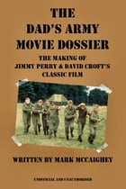 The Dad's Army Movie Dossier: The Making of Jimmy Perry and David Croft's Classic Film by Mark McCaighey