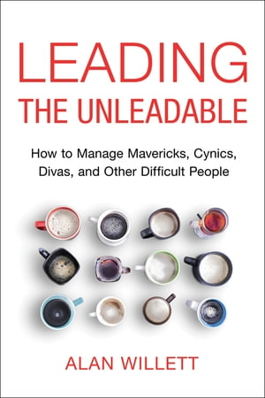 Leading the Unleadable: How to Manage Mavericks, Cynics, Divas, and Other Difficult People by Alan Willett