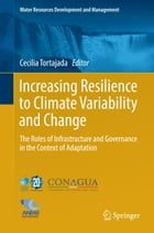 Increasing Resilience to Climate Variability and Change: The Roles of Infrastructure and Governance in the Context of Adaptation by Cecilia Tortajada