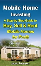 Mobile Home Investing: A Step-by-Step Guide to Buy, Sell & Rent Mobile Homes for Profit: Retirement & Investment by Jacob Peterson