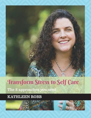Transform stress to self care: The 8 approaches you need