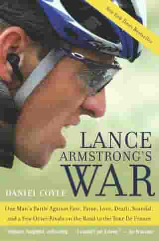 Lance Armstrong's War: One Man's Battle Against Fate, Fame, Love, Death, Scandal, and a Few Other Rivals on the Road to the Tour de France by Daniel Coyle
