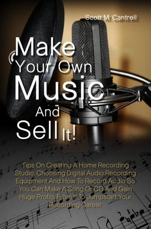 Make Your Own Music And Sell It!: Tips On Creating A Home Recording Studio, Choosing Digital Audio Recording Equipment And How To Reco by Scott M. Cantrell