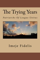 The Trying Years: Patriarchs Of League Unitus by IMEJE FIDELIS