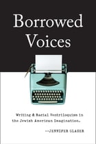 Borrowed Voices: Writing and Racial Ventriloquism in the Jewish American Imagination by Jennifer Glaser