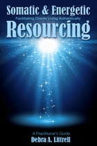 Somatic & Energetic Resourcing: Facilitating Clients Living Authentically by Debra Littrell