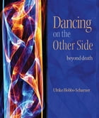 Dancing on the Other Side: Beyond Death by Ulrike Hobbs-Scharner