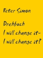 Drehbuch: I will change it - I will change it? by Peter Simon