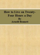 How to Live on Twenty-Four Hours a Day by Arnold Bennett