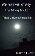Ghost Hunter: The Story So Far...Three Volume Boxed Set by Martin J. Best