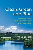 Clean, Green and Blue: Singapore's Journey Towards Environmental and Water Sustainability by Tan Yong Soon
