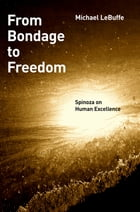 From Bondage to Freedom: Spinoza on Human Excellence by Michael LeBuffe