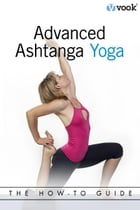 Advanced Ashtanga Yoga: The How-To Guide by Vook