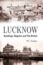 Lucknow: Buildings, Begums and The British by PC Sarkar