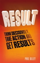 Result: Think Decisively, Take Action and Get Results by Phil Olley