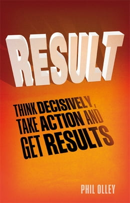 Book Result: Think Decisively, Take Action and Get Results by Phil Olley