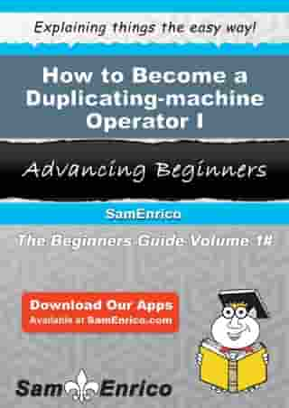 How to Become a Duplicating-machine Operator I: How to Become a Duplicating-machine Operator I by Jaqueline Gunderson