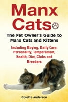 Manx Cats, The Pet Owner's Guide to Manx Cats and Kittens, Including Buying, Daily Care, Personality, Temperament, Health, Diet, Clubs and Breeders by Colette Anderson
