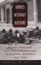 Armies without Nations: Public Violence and State Formation in Central America, 1821-1960 by Robert H. Holden