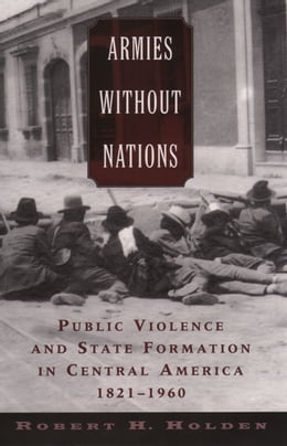 Book Armies without Nations: Public Violence and State Formation in Central America, 1821-1960 by Robert H. Holden