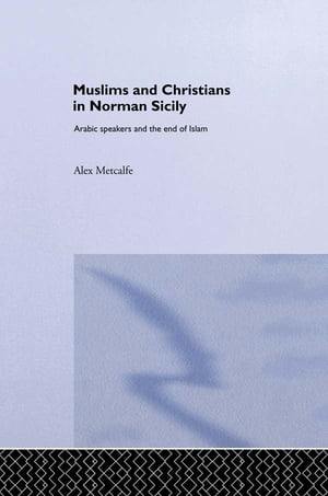 Muslims and Christians in Norman Sicily Arabic-Speakers and the End of Islam