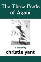 The Three Feats of Agani: a short story by Christie Yant