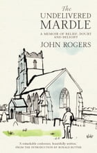Undelivered Mardle: A Memoir of Belief, Doubt and Delight by John Rogers