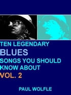 Ten Legendary Blues Songs You Should Know About: Vol. 2 by Paul Wolfle