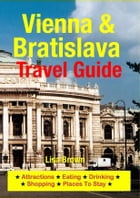 Vienna & Bratislava Travel Guide: Attractions, Eating, Drinking, Shopping & Places To Stay by Lisa Brown