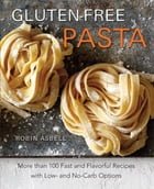 Gluten-Free Pasta: More than 100 Fast and Flavorful Recipes with Low- and No-Carb Options by Robin Asbell