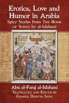 Erotica, Love and Humor in Arabia: Spicy Stories from The Book of Songs by al-Isfahani by Abu al-Faraj al-Isfahani