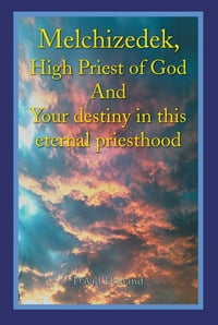 Melchizedek, High Priest of God And Your destiny in this eternal priesthood
