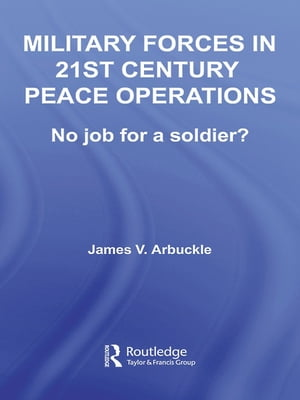 Military Forces in 21st Century Peace Operations No Job for a Soldier?