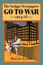 The Scripps Newspapers Go to War, 1914-18 by Dale Zacher