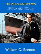 Thomas Andrews: A Past Life Memory by William C. Barnes