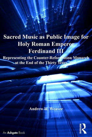 Sacred Music as Public Image for Holy Roman Emperor Ferdinand III Representing the Counter-Reformation Monarch at the End of the Thirty Years' War