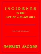 Incidents in the Life of a Slave Girl: As Written by Herself by Harriet Jacobs