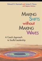 Making Shifts without Making Waves: A Coach Approach to Soulful Leadership by James R. Pierce