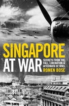 Singapore at War: Secrets from the Fall, Liberation and the Aftermath of WWII by Romen Bose