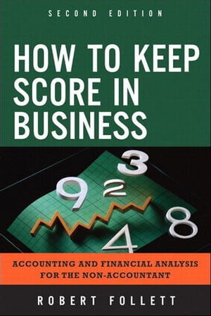 How to Keep Score in Business Accounting and Financial Analysis for the Non-Accountant