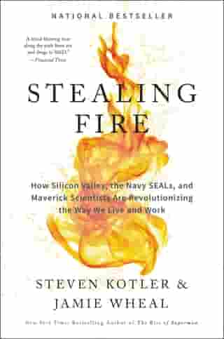 Stealing Fire: How Silicon Valley, the Navy SEALs, and Maverick Scientists Are Revolutionizing the Way We Live and Work de Jamie Wheal