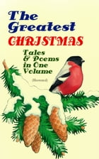 The Greatest Christmas Tales & Poems in One Volume (Illustrated): 230+ Stories, Poems & Carols: The…